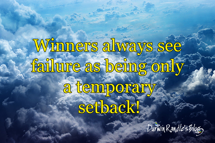 Winners will always see failure as being only a temporary setback!